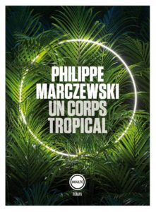 « Un corps tropical » de Philippe Marczewski, aux éditions Inculte : une lecture exotico-surprenante et délicieuse.
